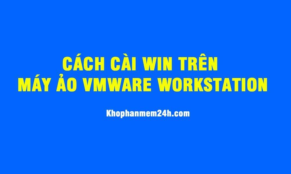 Hướng dẫn cài Win 7/win 10 trên máy ảo VMware Workstation 1