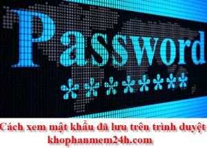 Hướng dẫn cách xem mật khẩu đã lưu trên trình duyệt