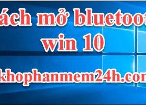 Hướng dẫn cách mở bluetooth win 10 mới nhất 2019